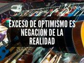 OPINIÓN: Exceso de optimismo es negación de la realidad