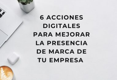 6 acciones digitales para mejorar la presencia de marca de tu empresa